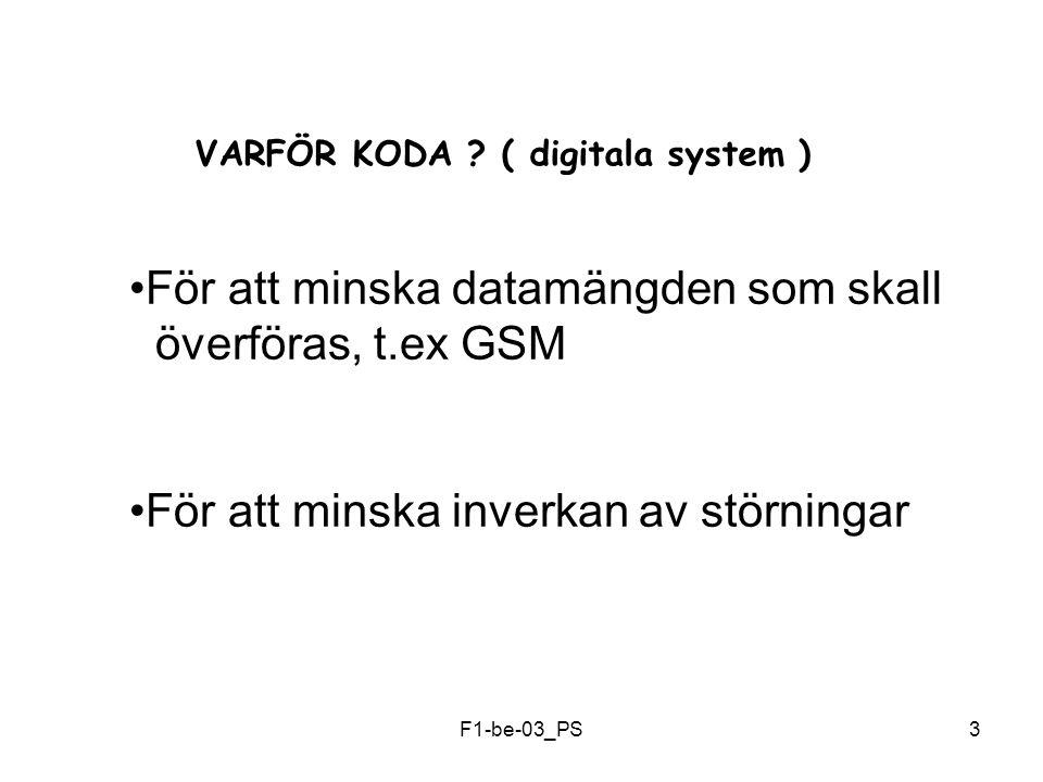 F1-be-03_PS3 VARFÖR KODA ? ( digitala system ) För att minska datamängden som skall överföras, t.ex GSM För att minska inverkan av störningar