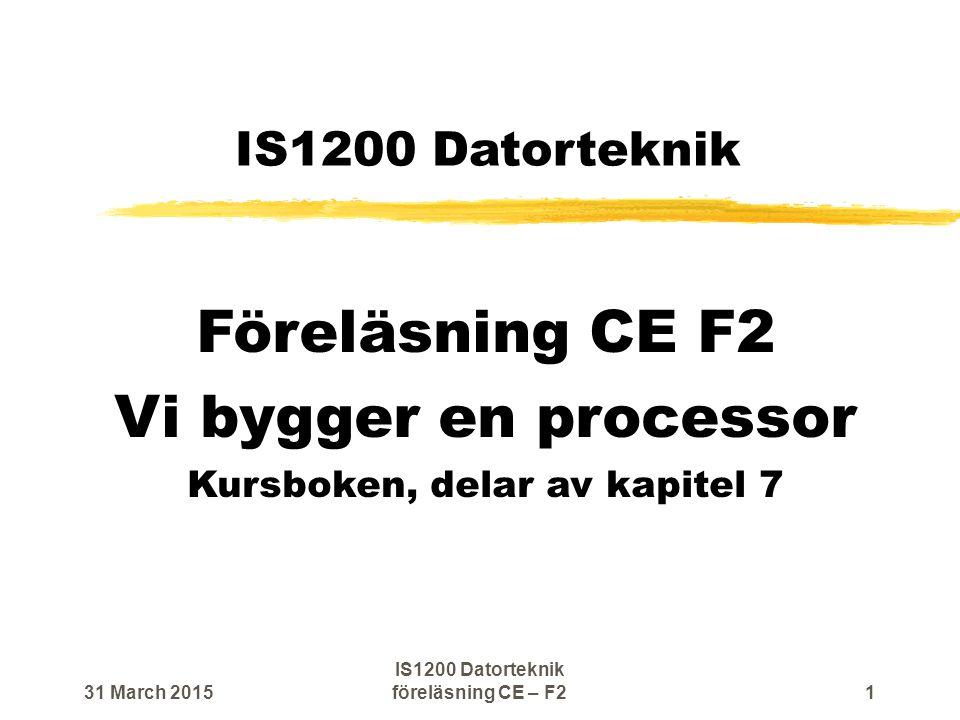 IS1200 Datorteknik Föreläsning CE F2 Vi bygger en processor Kursboken, delar av kapitel 7 31 March 20151 IS1200 Datorteknik föreläsning CE – F2