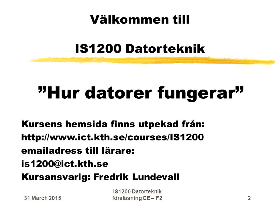 Välkommen till IS1200 Datorteknik Hur datorer fungerar Kursens hemsida finns utpekad från: http://www.ict.kth.se/courses/IS1200 emailadress till lärare: is1200@ict.kth.se Kursansvarig: Fredrik Lundevall 31 March 20152 IS1200 Datorteknik föreläsning CE – F2