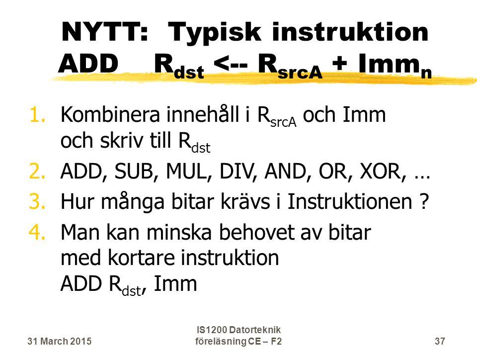 NYTT: Typisk instruktion ADDR dst <-- R srcA + Imm n 1.Kombinera innehåll i R srcA och Imm och skriv till R dst 2.ADD, SUB, MUL, DIV, AND, OR, XOR, … 3.Hur många bitar krävs i Instruktionen .