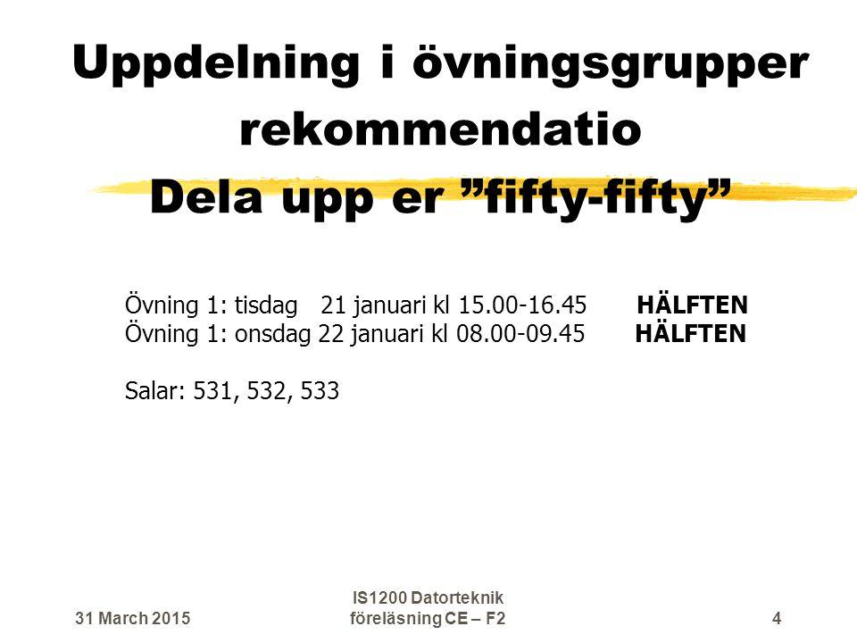 Uppdelning i övningsgrupper rekommendatio Dela upp er fifty-fifty Övning 1: tisdag 21 januari kl 15.00-16.45 HÄLFTEN Övning 1: onsdag 22 januari kl 08.00-09.45 HÄLFTEN Salar: 531, 532, 533 31 March 2015 IS1200 Datorteknik föreläsning CE – F2 4