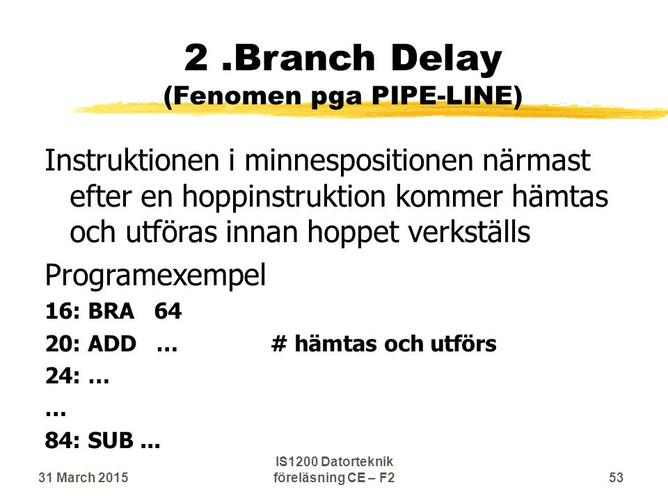 2.Branch Delay (Fenomen pga PIPE-LINE) Instruktionen i minnespositionen närmast efter en hoppinstruktion kommer hämtas och utföras innan hoppet verkställs Programexempel 16: BRA 64 20: ADD …# hämtas och utförs 24: … … 84: SUB...
