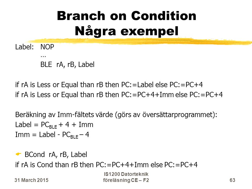 Branch on Condition Några exempel Label:NOP … BLE rA, rB, Label if rA is Less or Equal than rB then PC:=Label else PC:=PC+4 if rA is Less or Equal than rB then PC:=PC+4+Imm else PC:=PC+4 Beräkning av Imm-fältets värde (görs av översättarprogrammet): Label = PC BLE + 4 + Imm Imm = Label - PC BLE – 4  BCond rA, rB, Label if rA is Cond than rB then PC:=PC+4+Imm else PC:=PC+4 31 March 201563 IS1200 Datorteknik föreläsning CE – F2