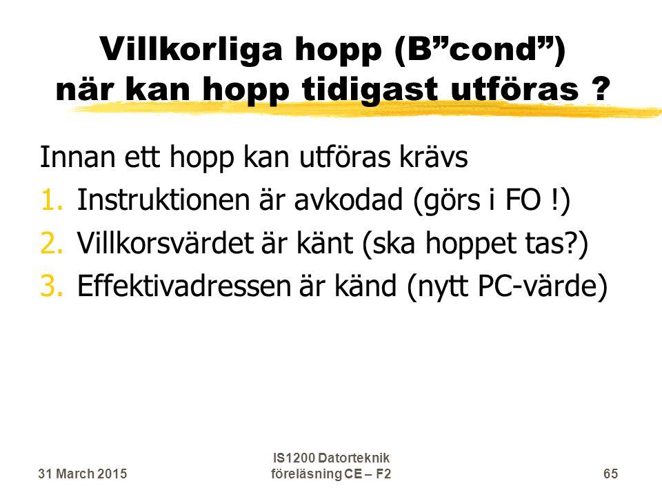 Innan ett hopp kan utföras krävs 1.Instruktionen är avkodad (görs i FO !) 2.Villkorsvärdet är känt (ska hoppet tas ) 3.Effektivadressen är känd (nytt PC-värde) 31 March 2015 IS1200 Datorteknik föreläsning CE – F2 65 Villkorliga hopp (B cond ) när kan hopp tidigast utföras