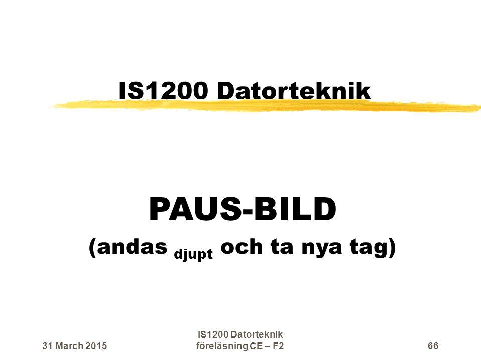 IS1200 Datorteknik PAUS-BILD (andas djupt och ta nya tag) 31 March 201566 IS1200 Datorteknik föreläsning CE – F2