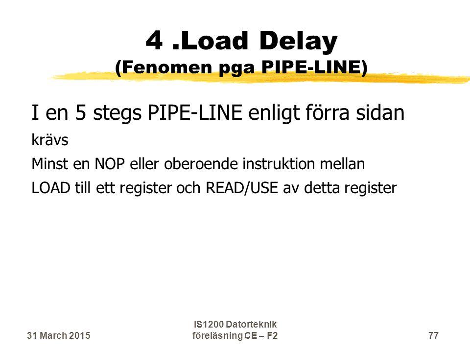 4.Load Delay (Fenomen pga PIPE-LINE) I en 5 stegs PIPE-LINE enligt förra sidan krävs Minst en NOP eller oberoende instruktion mellan LOAD till ett register och READ/USE av detta register 31 March 201577 IS1200 Datorteknik föreläsning CE – F2