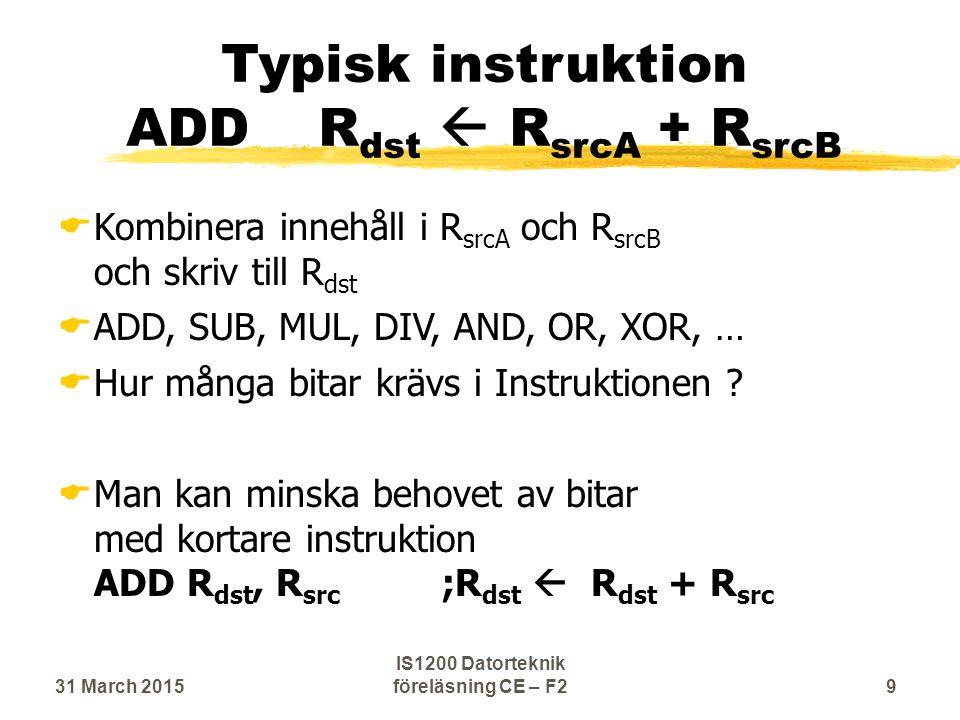 Typisk instruktion ADDR dst  R srcA + R srcB  Kombinera innehåll i R srcA och R srcB och skriv till R dst  ADD, SUB, MUL, DIV, AND, OR, XOR, …  Hur många bitar krävs i Instruktionen .