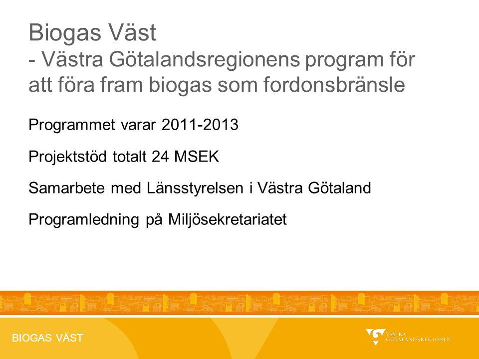 BIOGAS VÄST Programmet varar 2011-2013 Projektstöd totalt 24 MSEK Samarbete med Länsstyrelsen i Västra Götaland Programledning på Miljösekretariatet Biogas Väst - Västra Götalandsregionens program för att föra fram biogas som fordonsbränsle