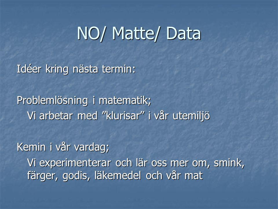 NO/ Matte/ Data Idéer kring nästa termin: Problemlösning i matematik; Vi arbetar med klurisar i vår utemiljö Kemin i vår vardag; Vi experimenterar och lär oss mer om, smink, färger, godis, läkemedel och vår mat