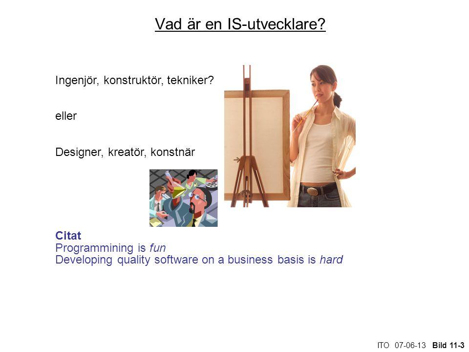 ITO 07-06-13 Bild 11-3 Vad är en IS-utvecklare? Ingenjör, konstruktör, tekniker? eller Designer, kreatör, konstnär Citat Programmining is fun Developi