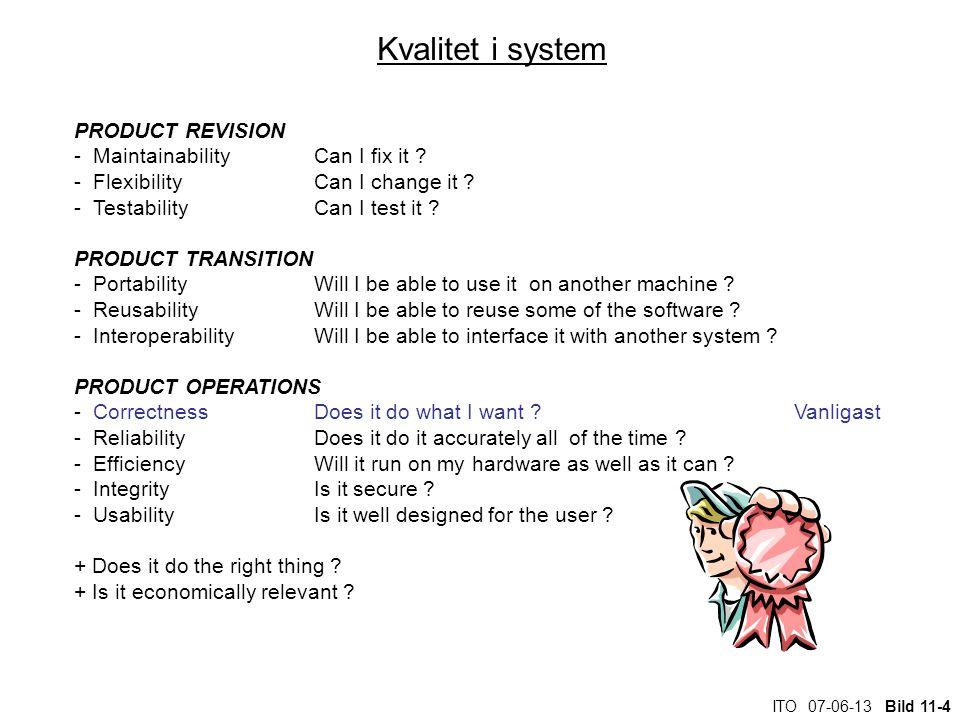 ITO 07-06-13 Bild 11-4 Kvalitet i system PRODUCT REVISION - MaintainabilityCan I fix it ? - FlexibilityCan I change it ? - TestabilityCan I test it ?
