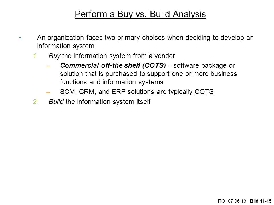 ITO 07-06-13 Bild 11-45 Perform a Buy vs. Build Analysis An organization faces two primary choices when deciding to develop an information system 1.Bu