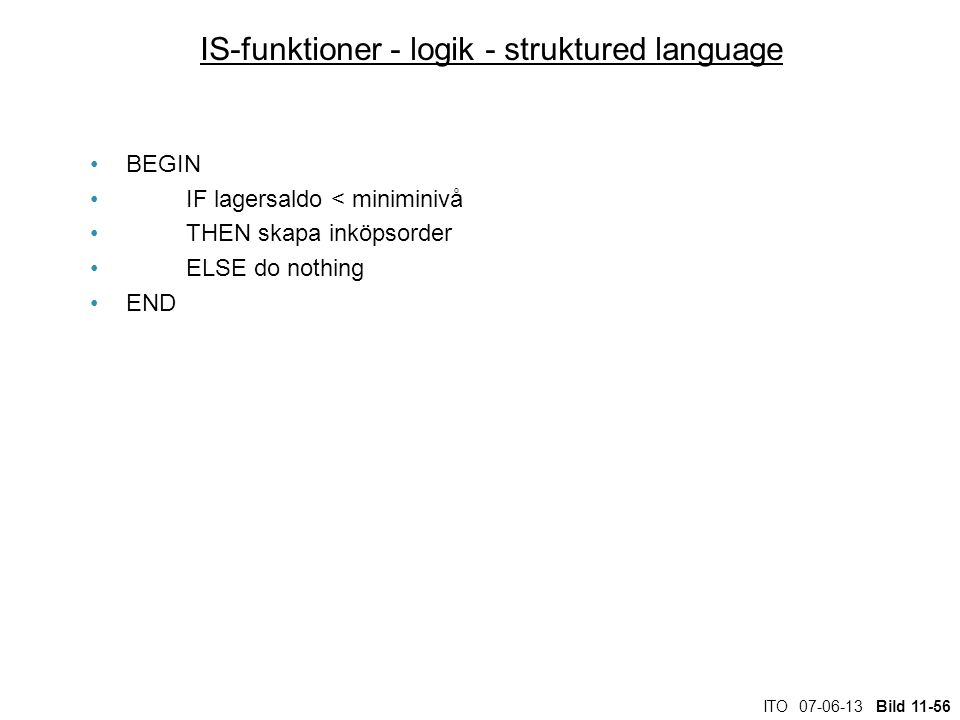 ITO 07-06-13 Bild 11-56 IS-funktioner - logik - struktured language BEGIN IF lagersaldo < miniminivå THEN skapa inköpsorder ELSE do nothing END