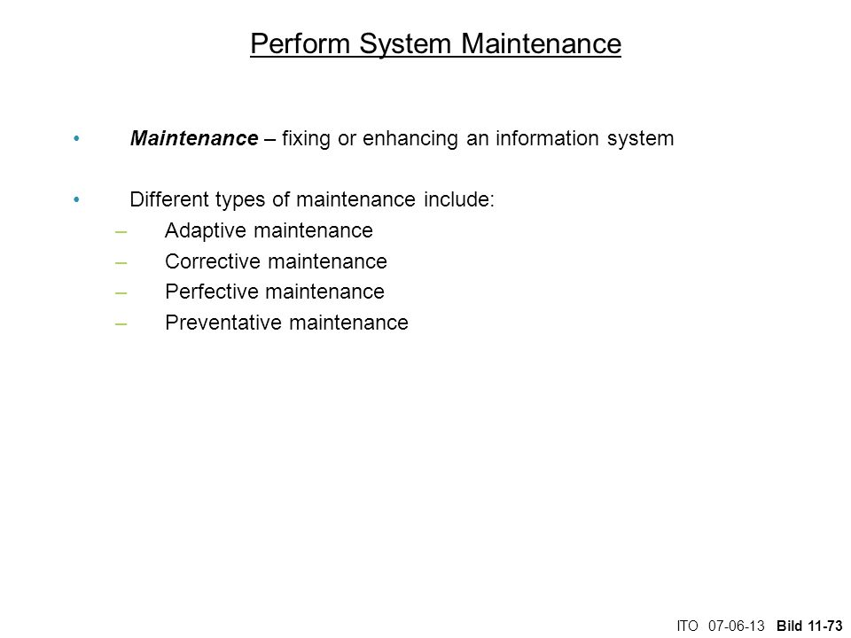 ITO 07-06-13 Bild 11-73 Perform System Maintenance Maintenance – fixing or enhancing an information system Different types of maintenance include: –Ad