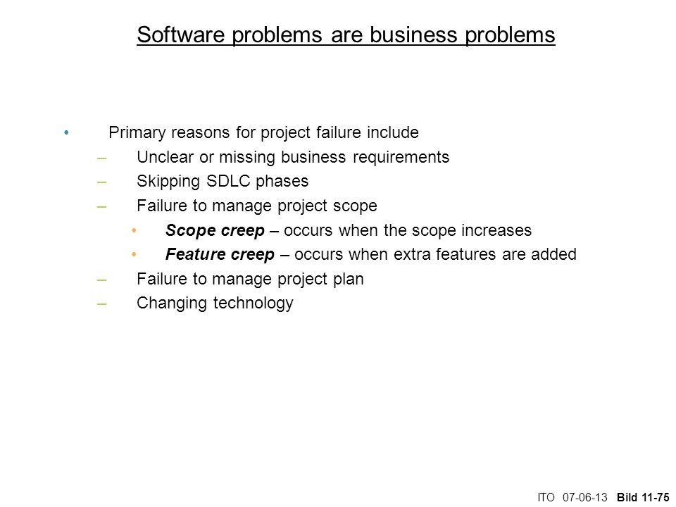 ITO 07-06-13 Bild 11-75 Software problems are business problems Primary reasons for project failure include –Unclear or missing business requirements