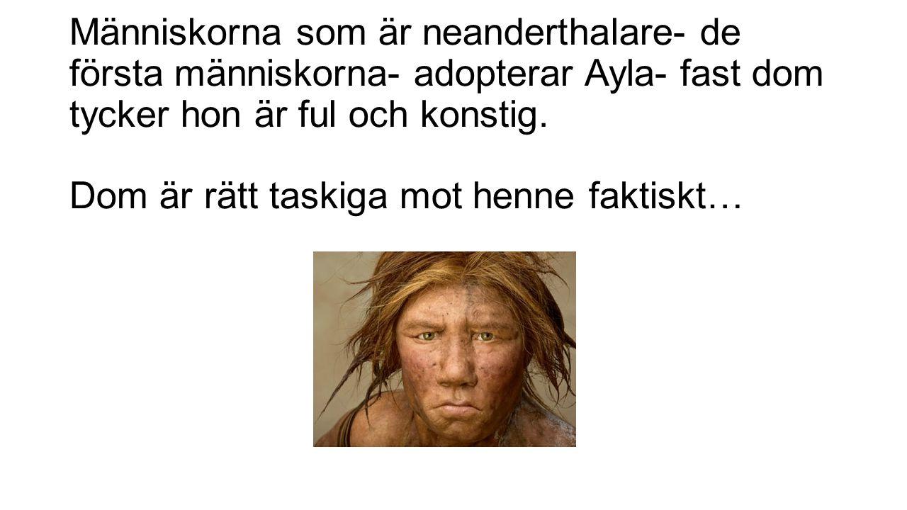 Människorna som är neanderthalare- de första människorna- adopterar Ayla- fast dom tycker hon är ful och konstig. Dom är rätt taskiga mot henne faktis