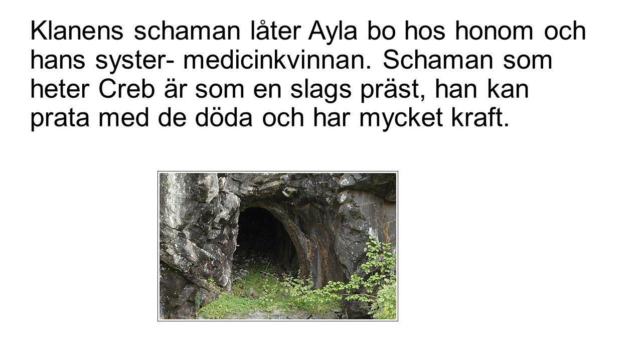 Klanens schaman låter Ayla bo hos honom och hans syster- medicinkvinnan. Schaman som heter Creb är som en slags präst, han kan prata med de döda och h