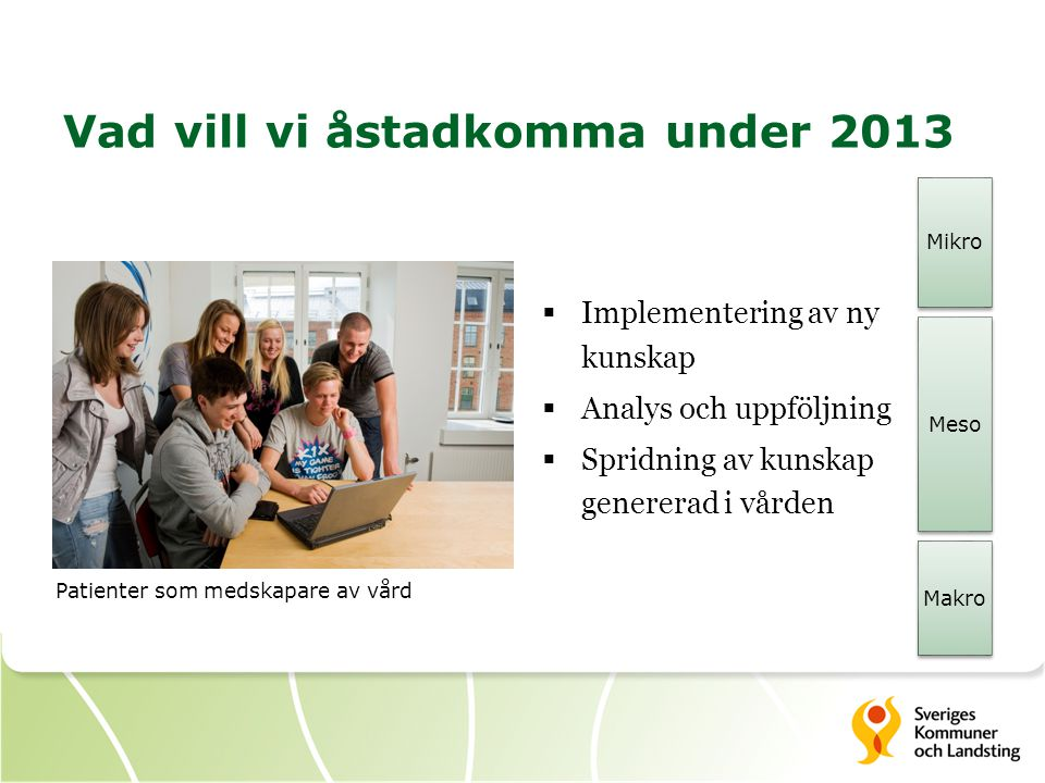 Vad vill vi åstadkomma under 2013  Implementering av ny kunskap  Analys och uppföljning  Spridning av kunskap genererad i vården Patienter som medskapare av vård