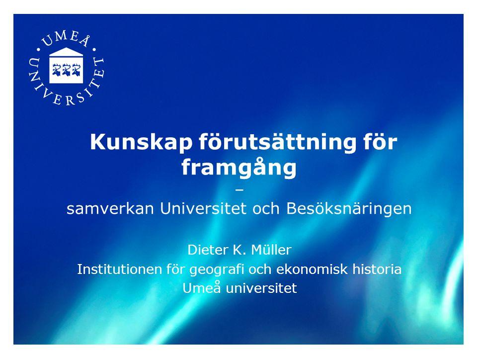 Kunskap förutsättning för framgång – samverkan Universitet och Besöksnäringen Dieter K. Müller Institutionen för geografi och ekonomisk historia Umeå