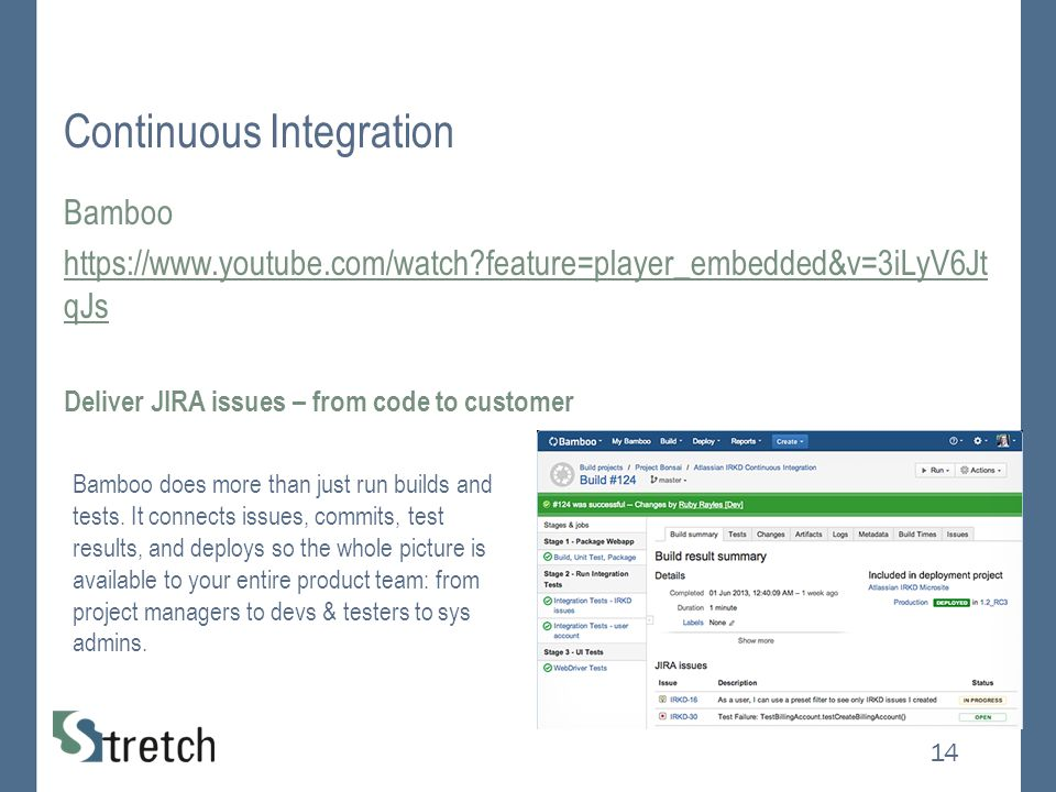 Continuous Integration Bamboo https://www.youtube.com/watch feature=player_embedded&v=3iLyV6Jt qJs Deliver JIRA issues – from code to customer 14 Bamboo does more than just run builds and tests.