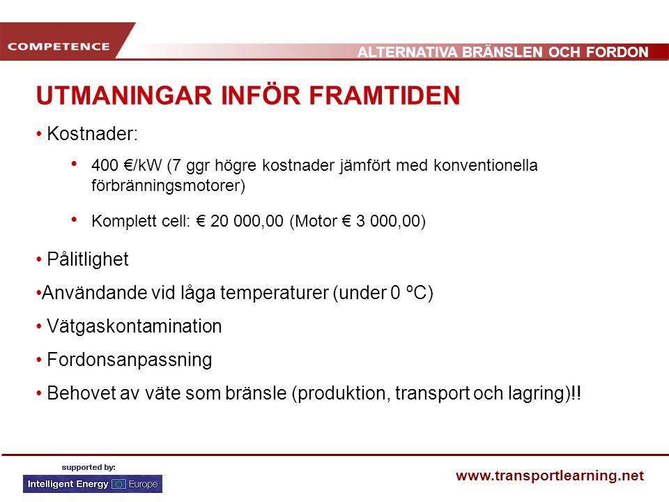 ALTERNATIVA BRÄNSLEN OCH FORDON www.transportlearning.net UTMANINGAR INFÖR FRAMTIDEN Kostnader: 400 €/kW (7 ggr högre kostnader jämfört med konventionella förbränningsmotorer) Komplett cell: € 20 000,00 (Motor € 3 000,00) Pålitlighet Användande vid låga temperaturer (under 0 ºC) Vätgaskontamination Fordonsanpassning Behovet av väte som bränsle (produktion, transport och lagring)!!