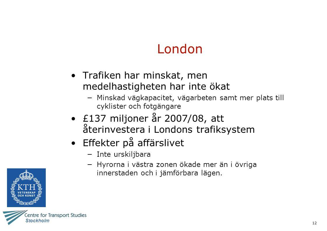 12 Stockholm London Trafiken har minskat, men medelhastigheten har inte ökat −Minskad vägkapacitet, vägarbeten samt mer plats till cyklister och fotgängare £137 miljoner år 2007/08, att återinvestera i Londons trafiksystem Effekter på affärslivet −Inte urskiljbara −Hyrorna i västra zonen ökade mer än i övriga innerstaden och i jämförbara lägen.