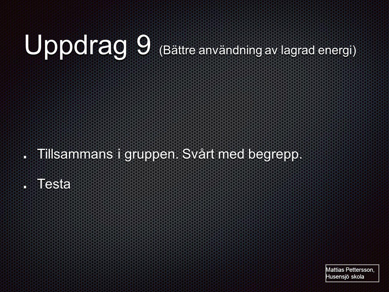 Uppdrag 9 (Bättre användning av lagrad energi) Tillsammans i gruppen. Svårt med begrepp. Testa Mattias Pettersson, Husensjö skola