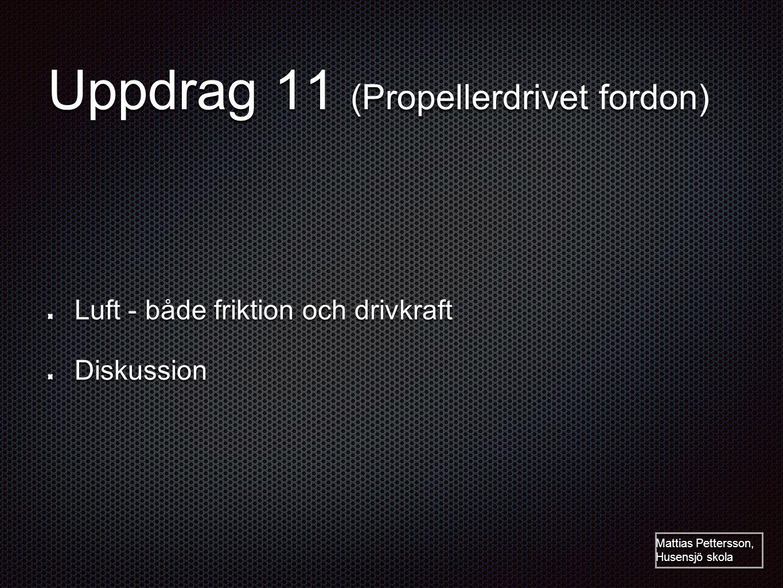 Uppdrag 11 (Propellerdrivet fordon) Luft - både friktion och drivkraft Diskussion Mattias Pettersson, Husensjö skola