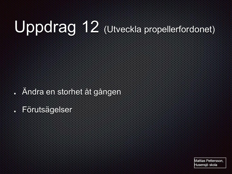 Uppdrag 12 (Utveckla propellerfordonet) Ändra en storhet åt gången Förutsägelser Mattias Pettersson, Husensjö skola