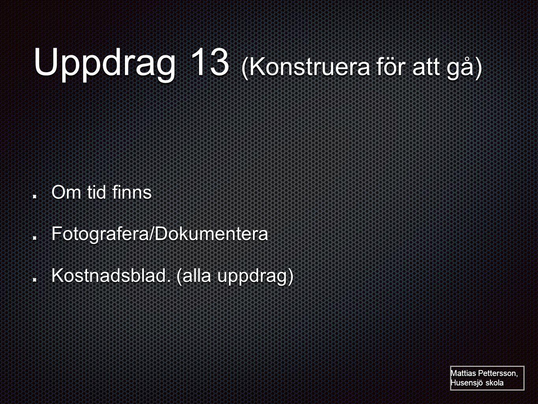 Uppdrag 13 (Konstruera för att gå) Om tid finns Fotografera/Dokumentera Kostnadsblad. (alla uppdrag) Mattias Pettersson, Husensjö skola
