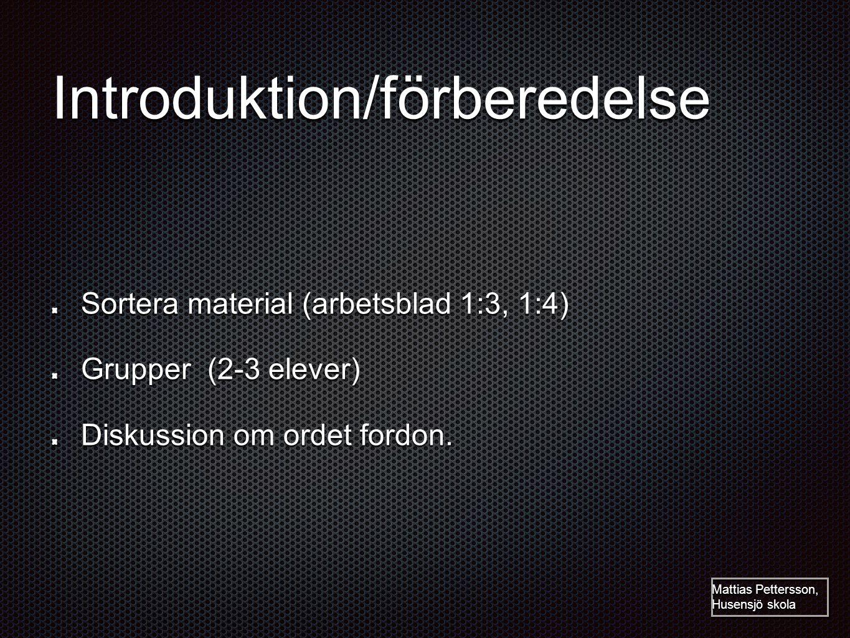 Introduktion/förberedelse Sortera material (arbetsblad 1:3, 1:4) Grupper (2-3 elever) Diskussion om ordet fordon. Mattias Pettersson, Husensjö skola