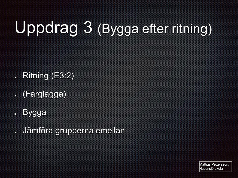 Uppdrag 3 (Bygga efter ritning) Ritning (E3:2) (Färglägga)Bygga Jämföra grupperna emellan Mattias Pettersson, Husensjö skola