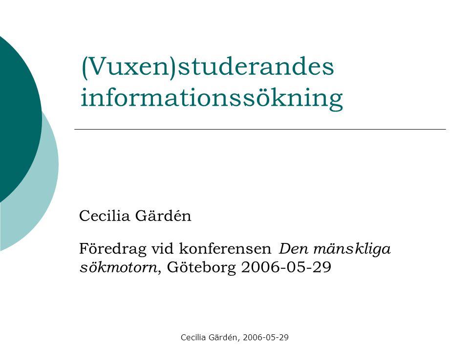 Cecilia Gärdén, 2006-05-29 (Vuxen)studerandes informationssökning Cecilia Gärdén Föredrag vid konferensen Den mänskliga sökmotorn, Göteborg 2006-05-29
