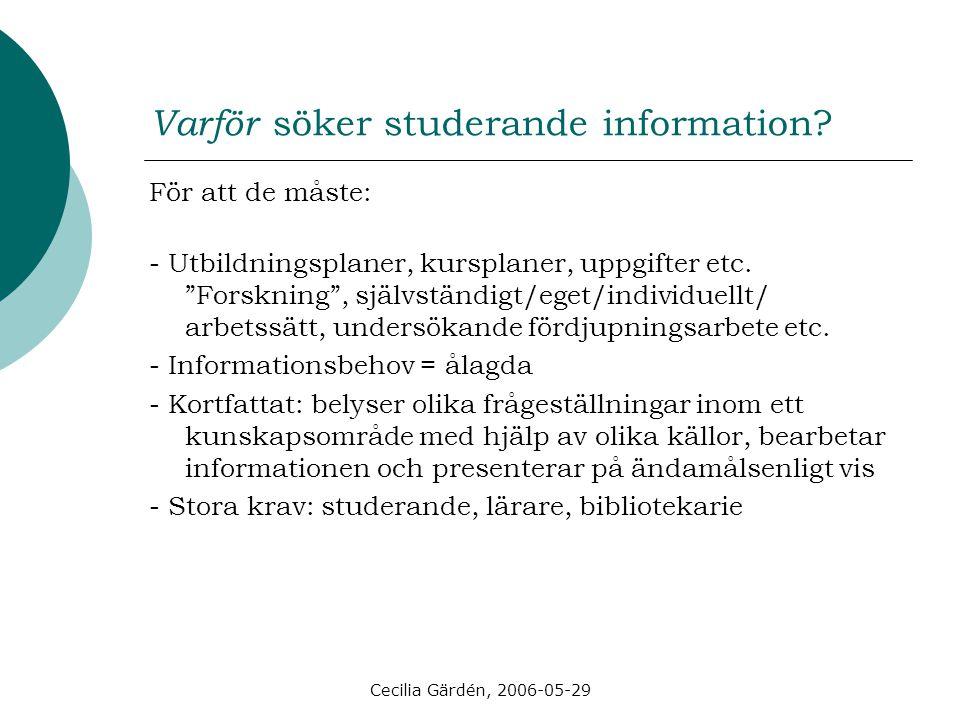 """Cecilia Gärdén, 2006-05-29 Varför söker studerande information? För att de måste: - Utbildningsplaner, kursplaner, uppgifter etc. """"Forskning"""", självst"""