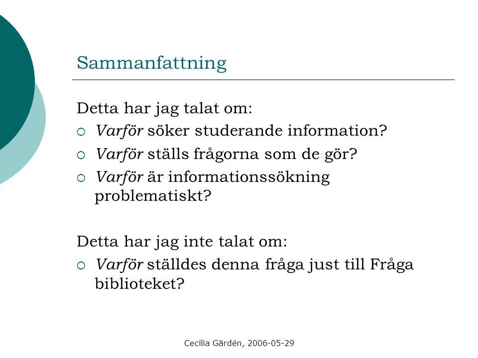 Cecilia Gärdén, 2006-05-29 Sammanfattning Detta har jag talat om:  Varför söker studerande information?  Varför ställs frågorna som de gör?  Varför