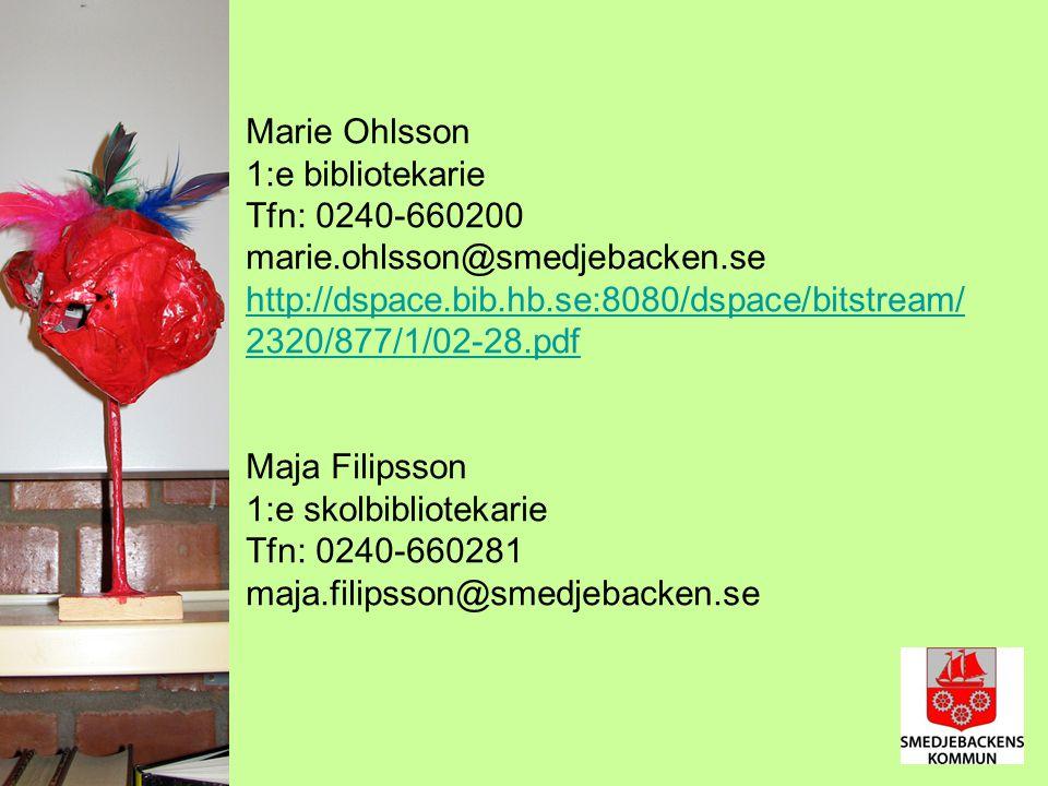 Marie Ohlsson 1:e bibliotekarie Tfn: 0240-660200 marie.ohlsson@smedjebacken.se http://dspace.bib.hb.se:8080/dspace/bitstream/ 2320/877/1/02-28.pdf Maja Filipsson 1:e skolbibliotekarie Tfn: 0240-660281 maja.filipsson@smedjebacken.se