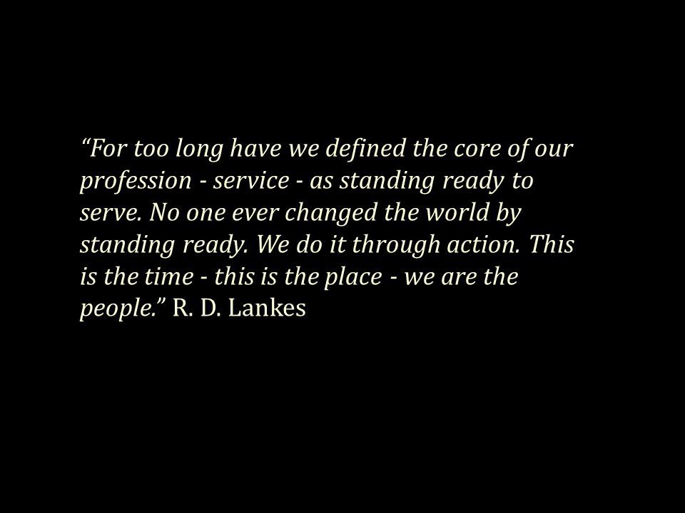 For too long have we defined the core of our profession - service - as standing ready to serve.