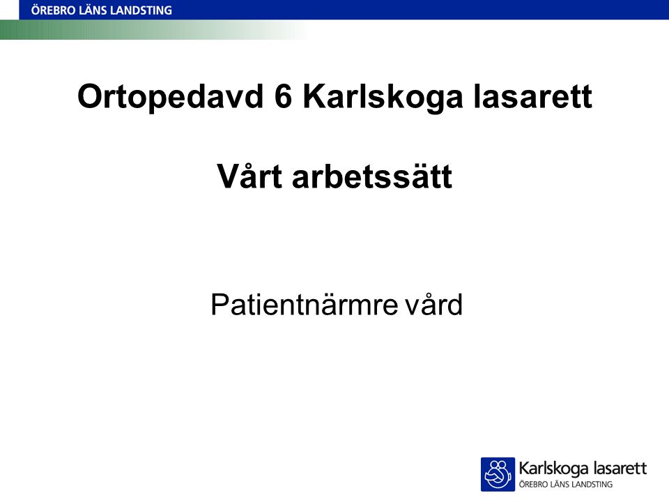 Ortopedavd 6 Karlskoga lasarett Vårt arbetssätt Patientnärmre vård