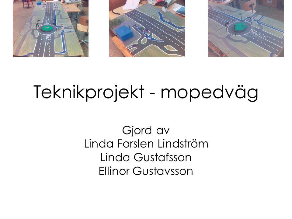 Teknikprojekt - mopedväg Gjord av Linda Forslen Lindström Linda Gustafsson Ellinor Gustavsson