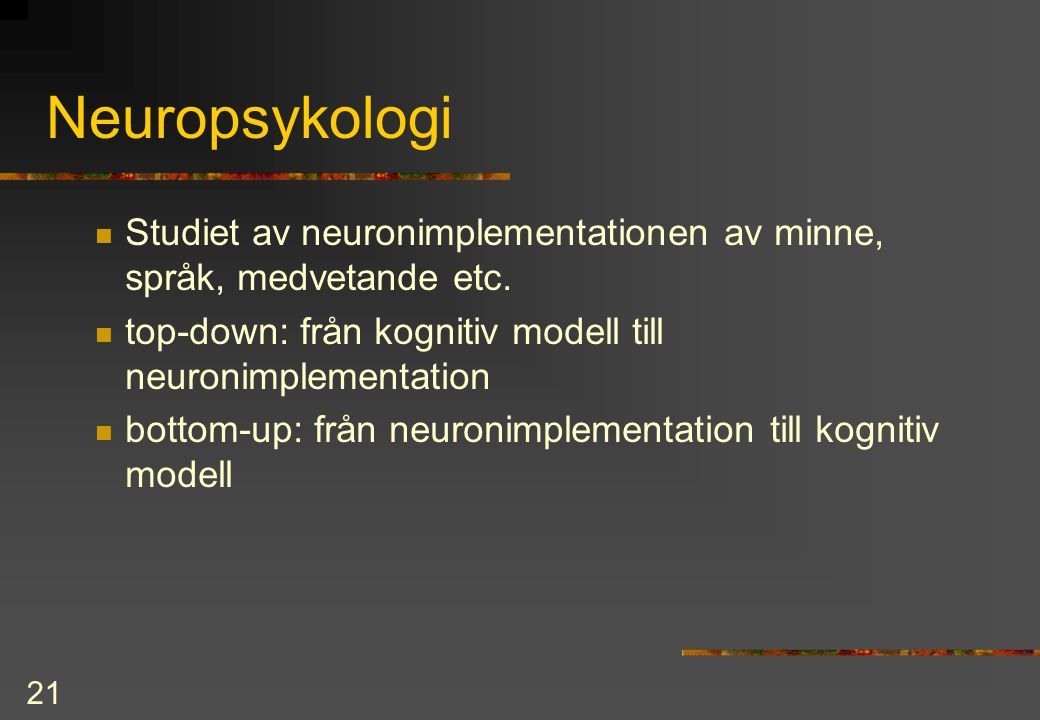 21 Neuropsykologi Studiet av neuronimplementationen av minne, språk, medvetande etc. top-down: från kognitiv modell till neuronimplementation bottom-u