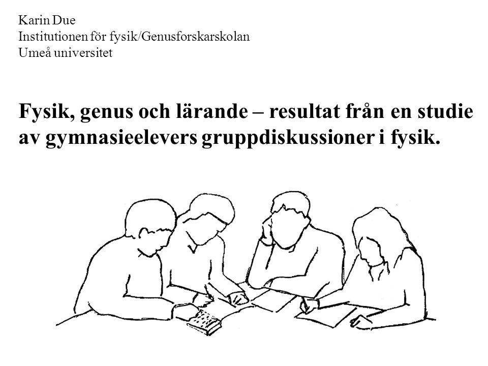 Karin Due Institutionen för fysik/Genusforskarskolan Umeå universitet Fysik, genus och lärande – resultat från en studie av gymnasieelevers gruppdisku