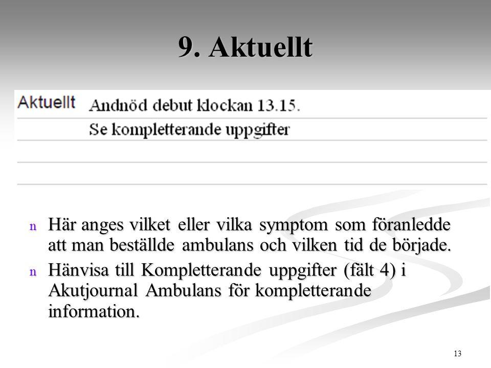 13 9. Aktuellt n Här anges vilket eller vilka symptom som föranledde att man beställde ambulans och vilken tid de började. n Hänvisa till Kompletteran