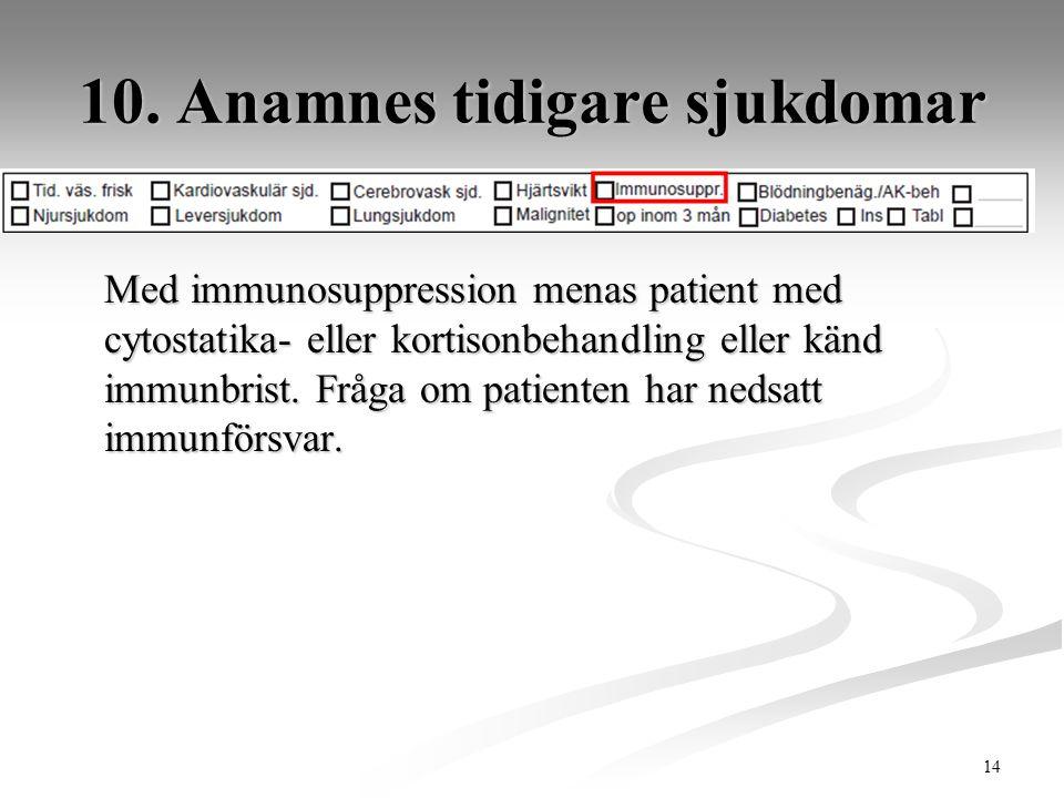 14 10. Anamnes tidigare sjukdomar Med immunosuppression menas patient med cytostatika- eller kortisonbehandling eller känd immunbrist. Fråga om patien