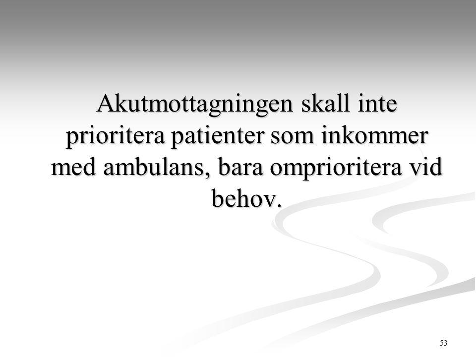 53 Akutmottagningen skall inte prioritera patienter som inkommer med ambulans, bara omprioritera vid behov.