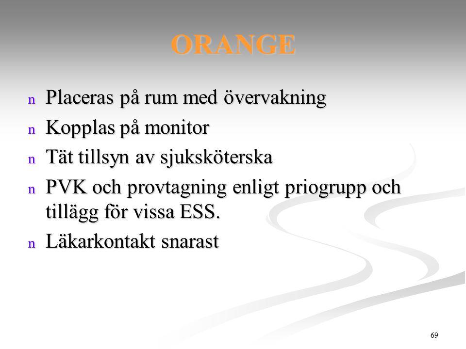 69 ORANGE n Placeras på rum med övervakning n Kopplas på monitor n Tät tillsyn av sjuksköterska n PVK och provtagning enligt priogrupp och tillägg för