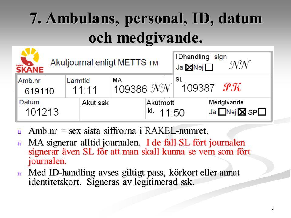 8 7. Ambulans, personal, ID, datum och medgivande. n Amb.nr = sex sista siffrorna i RAKEL-numret. n MA signerar alltid journalen. I de fall SL fört jo