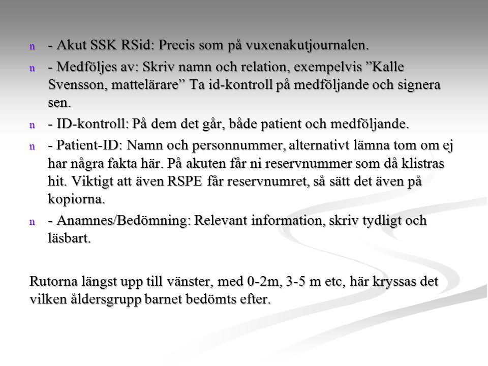 "n - Akut SSK RSid: Precis som på vuxenakutjournalen. n - Medföljes av: Skriv namn och relation, exempelvis ""Kalle Svensson, mattelärare"" Ta id-kontrol"