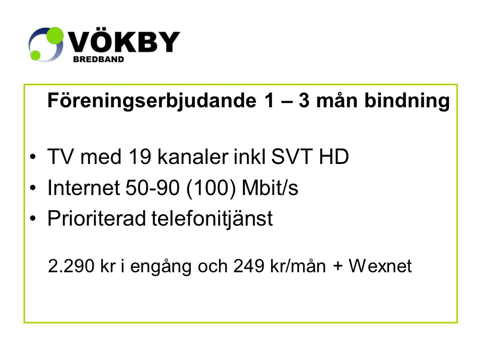 Föreningserbjudande 1 – 3 mån bindning TV med 19 kanaler inkl SVT HD Internet 50-90 (100) Mbit/s Prioriterad telefonitjänst 2.290 kr i engång och 249 kr/mån + Wexnet
