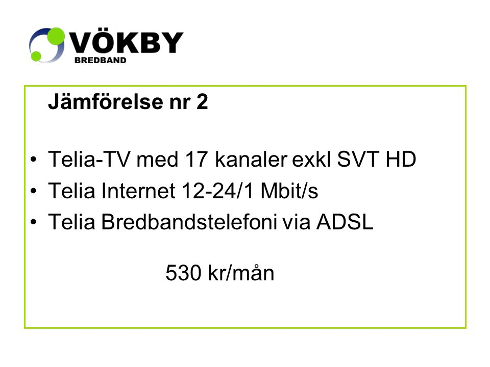 Jämförelse nr 2 Telia-TV med 17 kanaler exkl SVT HD Telia Internet 12-24/1 Mbit/s Telia Bredbandstelefoni via ADSL 530 kr/mån