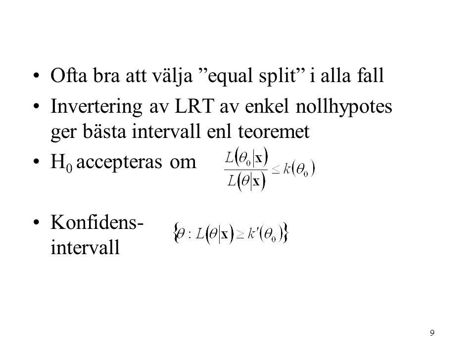 9 Ofta bra att välja equal split i alla fall Invertering av LRT av enkel nollhypotes ger bästa intervall enl teoremet H 0 accepteras om Konfidens- intervall